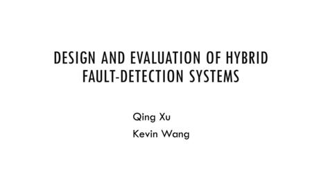 DESIGN AND EVALUATION OF HYBRID FAULT-DETECTION SYSTEMS Qing Xu Kevin Wang.