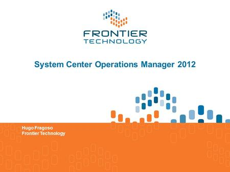 System Center Operations Manager 2012 Hugo Fragoso Frontier Technology.