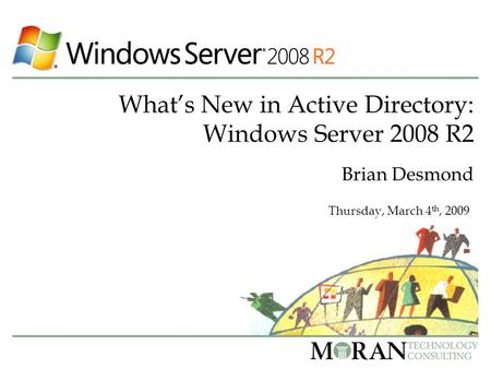 What's New in Active Directory: Windows Server 2008 R2 Brian Desmond Thursday, March 4 th, 2009.