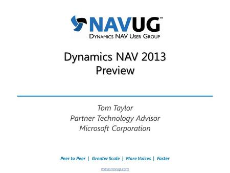 Where USERS Make the Difference! Peer to Peer | Greater Scale | More Voices | Faster www.navug.com Dynamics NAV 2013 Preview Tom Taylor Partner Technology.