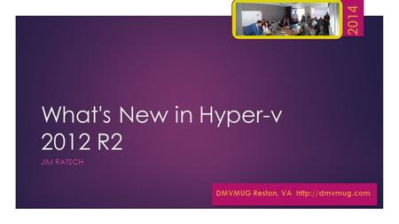 What's New in Hyper-v 2012 R2 JIM RATSCH DMVMUG Reston, VA