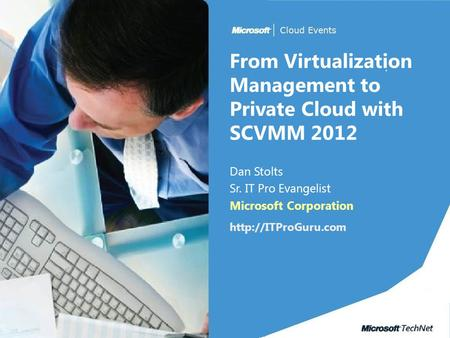 From Virtualization Management to Private Cloud with SCVMM 2012 Dan Stolts Sr. IT Pro Evangelist Microsoft Corporation