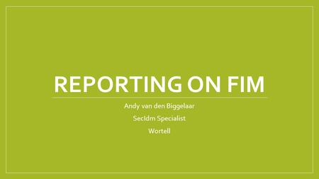 REPORTING ON FIM Andy van den Biggelaar SecIdm Specialist Wortell.