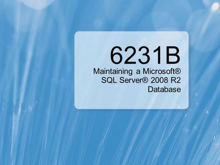 6231B Maintaining a Microsoft® SQL Server® 2008 R2 Database.
