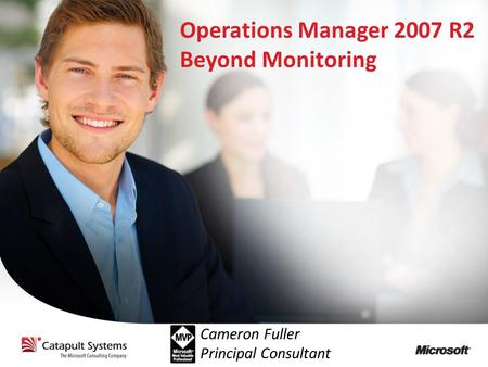Operations Manager 2007 R2 Beyond Monitoring Cameron Fuller Principal Consultant.