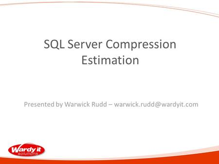 SQL Server Compression Estimation Presented by Warwick Rudd –