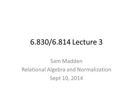 6.830/6.814 Lecture 3 Sam Madden Relational Algebra and Normalization Sept 10, 2014.