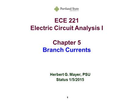1 ECE 221 Electric Circuit Analysis I Chapter 5 Branch Currents Herbert G. Mayer, PSU Status 1/5/2015.