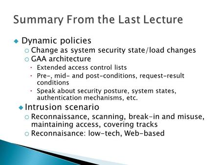  Dynamic policies o Change as system security state/load changes o GAA architecture  Extended access control lists  Pre-, mid- and post-conditions,