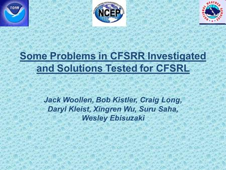 Some Problems in CFSRR Investigated and Solutions Tested for CFSRL Jack Woollen, Bob Kistler, Craig Long, Daryl Kleist, Xingren Wu, Suru Saha, Wesley Ebisuzaki.