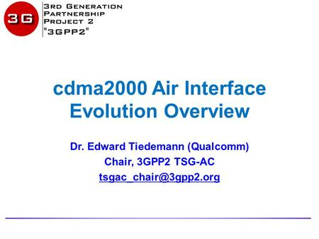 Cdma2000 Air Interface Evolution Overview Dr. Edward Tiedemann (Qualcomm) Chair, 3GPP2 TSG-AC