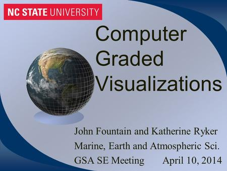 Computer Graded Visualizations John Fountain and Katherine Ryker Marine, Earth and Atmospheric Sci. GSA SE Meeting April 10, 2014.