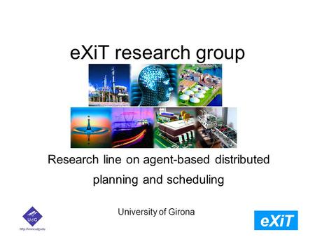 EXiT research group University of Girona Research line on agent-based distributed planning and scheduling.