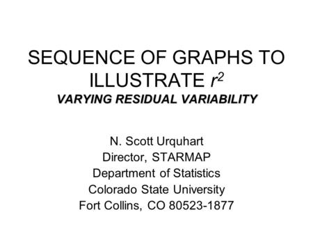 VARYING RESIDUAL VARIABILITY SEQUENCE OF GRAPHS TO ILLUSTRATE r 2 VARYING RESIDUAL VARIABILITY N. Scott Urquhart Director, STARMAP Department of Statistics.