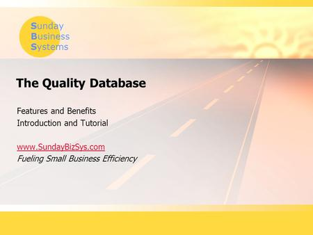 Sunday Business Systems The Quality Database Features and Benefits Introduction and Tutorial www.SundayBizSys.com Fueling Small Business Efficiency.