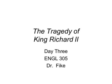 The Tragedy of King Richard II Day Three ENGL 305 Dr. Fike.
