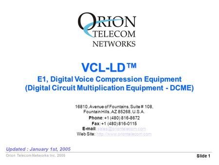 Orion Telecom Networks Inc. 2005 VCL-LD™ E1, Digital Voice Compression Equipment (Digital Circuit Multiplication Equipment - DCME) Slide 1 Updated : January.