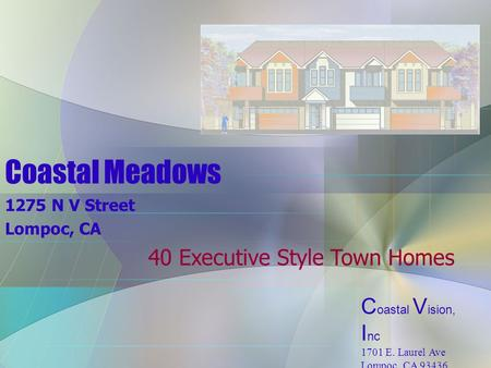 Coastal Meadows 1275 N V Street Lompoc, CA 40 Executive Style Town Homes C oastal V ision, I nc 1701 E. Laurel Ave Lompoc, CA 93436 (805) 737-4500.