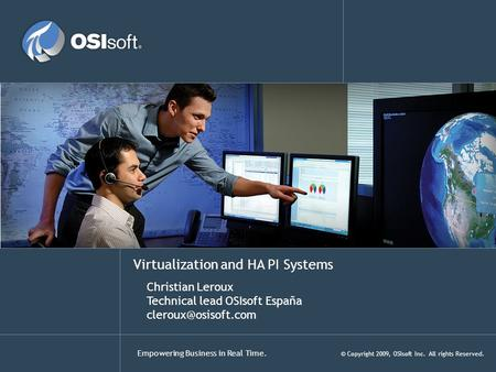 Empowering Business in Real Time. © Copyright 2009, OSIsoft Inc. All rights Reserved. Virtualization and HA PI Systems Christian Leroux Technical lead.