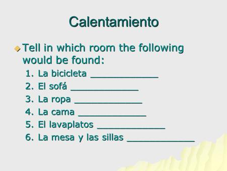 Calentamiento  Tell in which room the following would be found: 1.La bicicleta ____________ 2.El sofá ____________ 3.La ropa ____________ 4.La cama ____________.