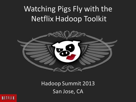 Watching Pigs Fly with the Netflix Hadoop Toolkit Hadoop Summit 2013 San Jose, CA.