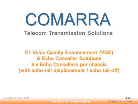 Comarra Limited - 2006Slide 1 VQE & E1 Echo Canceller Solutions COMARRA Telecom Transmission Solutions E1 Voice Quality Enhancement (VQE) & Echo Canceller.