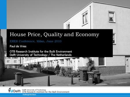 Challenge the future Delft University of Technology OTB Research Institute for the Built Environment House Price, Quality and Economy ERES Conference,