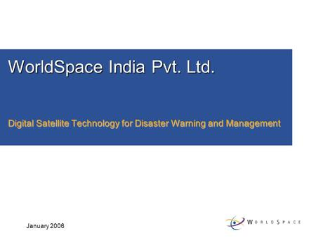 January 2006 WorldSpace India Pvt. Ltd. Digital Satellite Technology for Disaster Warning and Management.
