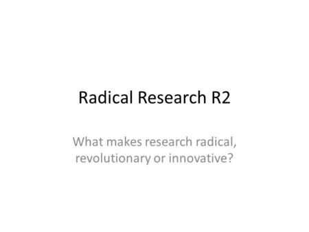 Radical Research R2 What makes research radical, revolutionary or innovative?