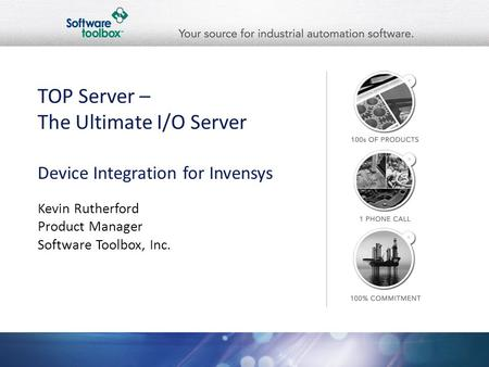 TOP Server – The Ultimate I/O Server Device Integration for Invensys Kevin Rutherford Product Manager Software Toolbox, Inc.