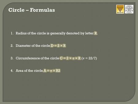 Circle – Formulas Radius of the circle is generally denoted by letter R. Diameter of the circle D = 2 × R Circumference of the circle C = 2 ×  × R (