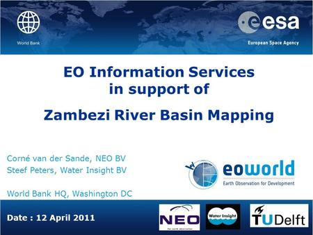 Date : 12 April 2011 EO Information Services in support of Zambezi River Basin Mapping Corné van der Sande, NEO BV Steef Peters, Water Insight BV World.