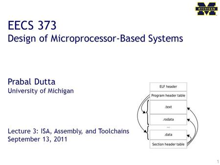 1 EECS 373 Design of Microprocessor-Based Systems Prabal Dutta University of Michigan Lecture 3: ISA, Assembly, and Toolchains September 13, 2011.