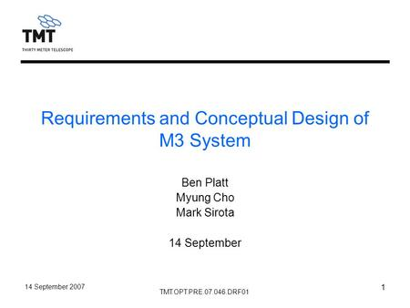 TMT.OPT.PRE.07.046.DRF01 14 September 2007 1 Requirements and Conceptual Design of M3 System Ben Platt Myung Cho Mark Sirota 14 September.