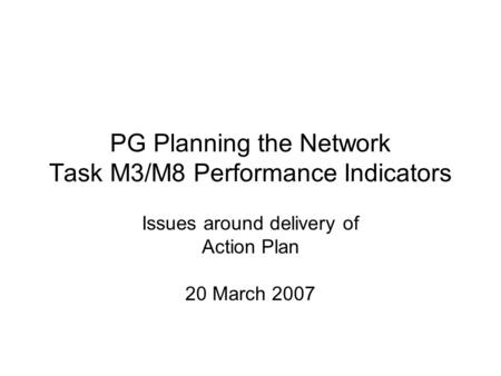 PG Planning the Network Task M3/M8 Performance Indicators Issues around delivery of Action Plan 20 March 2007.