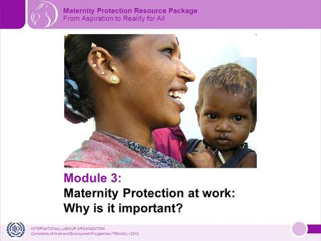 INTERNATIONAL <strong>LABOUR</strong> ORGANIZATION Conditions of Work and Employment Programme (TRAVAIL) 2012 Module 3: Maternity Protection at work: Why is it important?