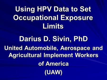 Using HPV Data to Set Occupational Exposure Limits Darius D. Sivin, PhD United Automobile, Aerospace and Agricultural Implement Workers of America (UAW)