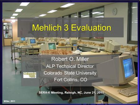 Mehlich 3 Evaluation Robert O. Miller ALP Technical Director Colorado State University Fort Collins, CO SERA-6 Meeting, Raleigh, NC, June 21, 2011 Miller,