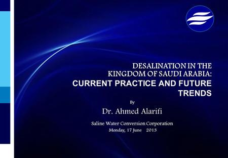 By Dr. Ahmed Alarifi Saline Water Conversion Corporation Monday, 17 June 2013 DESALINATION IN THE KINGDOM OF SAUDI ARABIA: KINGDOM OF SAUDI ARABIA: CURRENT.