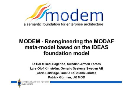 HEADQUARTERS MODEM - Reengineering the MODAF meta-model based on the IDEAS foundation model Lt Col Mikael Hagenbo, Swedish Armed Forces Lars-Olof Kihlström,