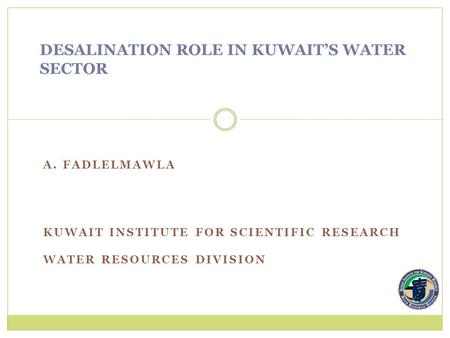 A. FADLELMAWLA KUWAIT INSTITUTE FOR SCIENTIFIC RESEARCH WATER RESOURCES DIVISION DESALINATION ROLE IN KUWAIT'S WATER SECTOR.