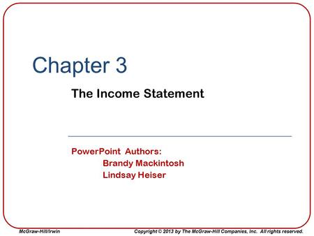 McGraw-Hill/IrwinCopyright © 2013 by The McGraw-Hill Companies, Inc. All rights reserved. Chapter 3 The Income Statement PowerPoint Authors: Brandy Mackintosh.