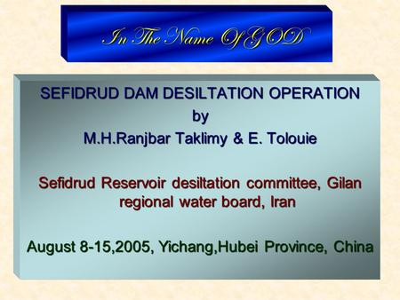 In The Name Of GOD SEFIDRUD DAM DESILTATION OPERATION by M.H.Ranjbar Taklimy & E. Tolouie Sefidrud Reservoir desiltation committee, Gilan regional water.