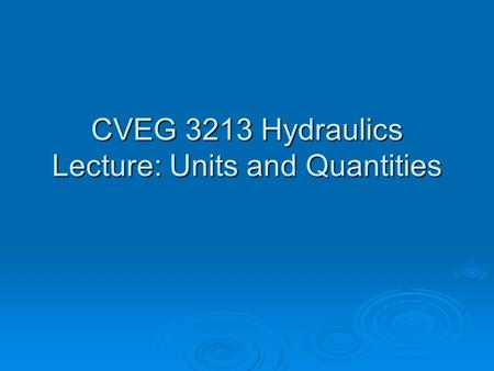 CVEG 3213 Hydraulics Lecture: Units and Quantities.