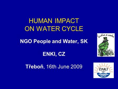 HUMAN IMPACT ON WATER CYCLE NGO People and Water, SK ENKI, CZ Třeboň, 16th June 2009.