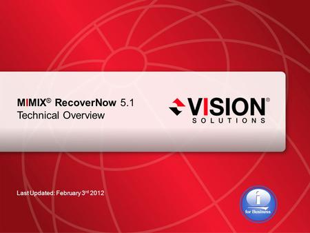 Leaders Have Vision™ visionsolutions.com 1 MIMIX ® RecoverNow 5.1 Technical Overview Last Updated: February 3 rd 2012 for Business.