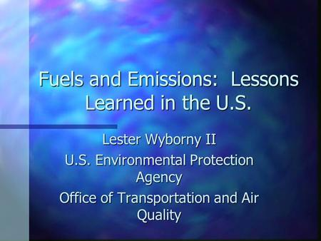 Fuels and Emissions: Lessons Learned in the U.S. Lester Wyborny II U.S. Environmental Protection Agency Office of Transportation and Air Quality.