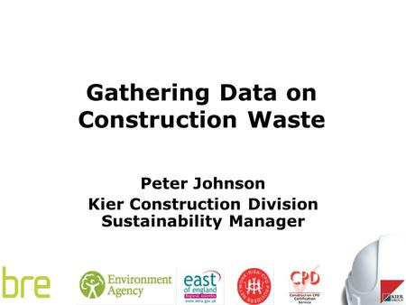Gathering Data on Construction Waste Peter Johnson Kier Construction Division Sustainability Manager.