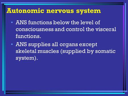 Autonomic nervous system ANS functions below the level of consciousness and control the visceral functions. ANS supplies all organs except skeletal muscles.
