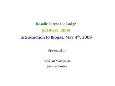 Rosalie Forest Eco Lodge ECOFEST 2009 Introduction to Biogas, May 4 th, 2009 Presented by Vincent Martineau Jessica Worley.